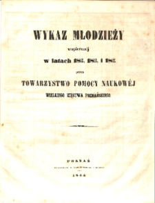 Wykaz młodzieży wspieranej w latach 1841/42, 1842/43 i 1843/44 przez Towarzystwo Pomocy Naukowej Wielkiego Xięstwa Poznańskiego